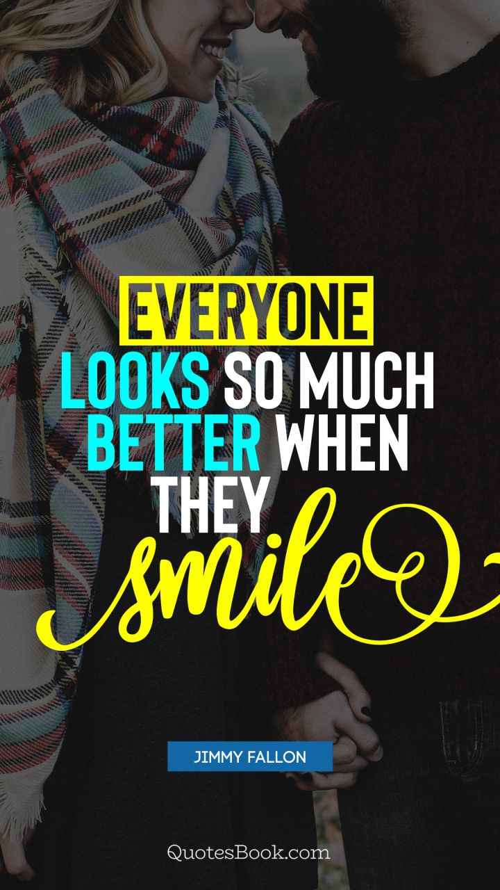 Everyone looks so much better when they smile. - Quote by Jimmy Fallon