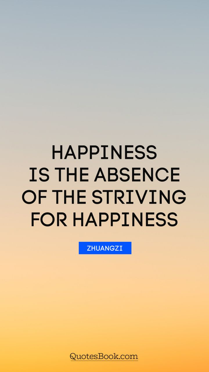 Happiness is the absence of the striving for happiness. - Quote by Zhuangzi