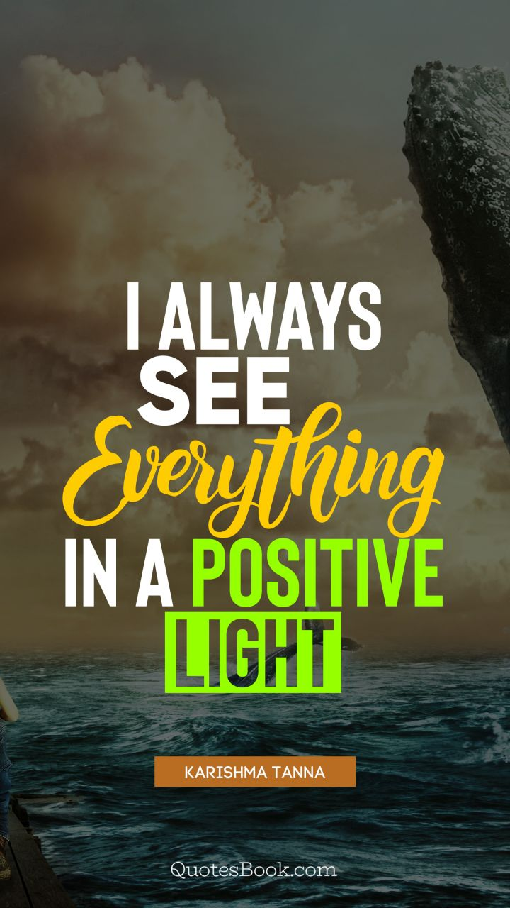 I always see everything in a positive light. - Quote by Karishma Tanna