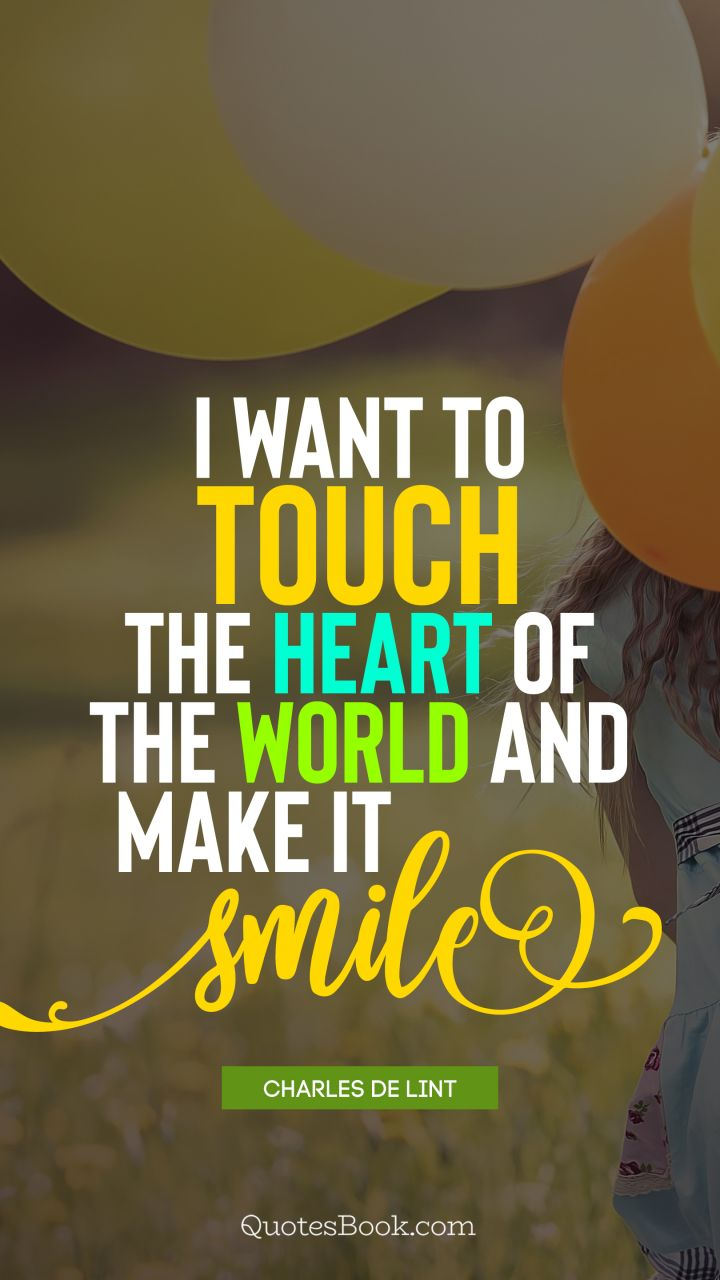 I want to touch the heart of the world and make it smile. - Quote by Charles de Lint