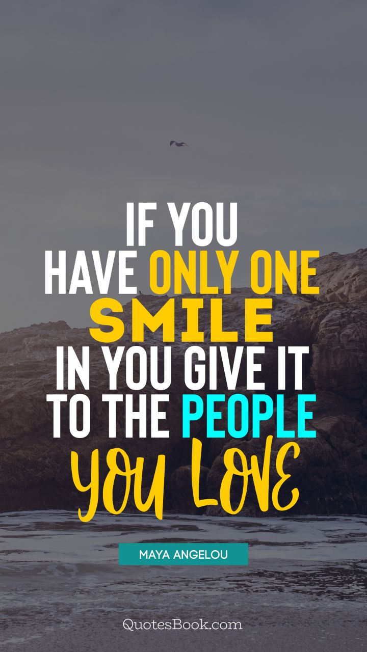 If you have only one smile in you give it to the people you love. - Quote by Maya Angelou