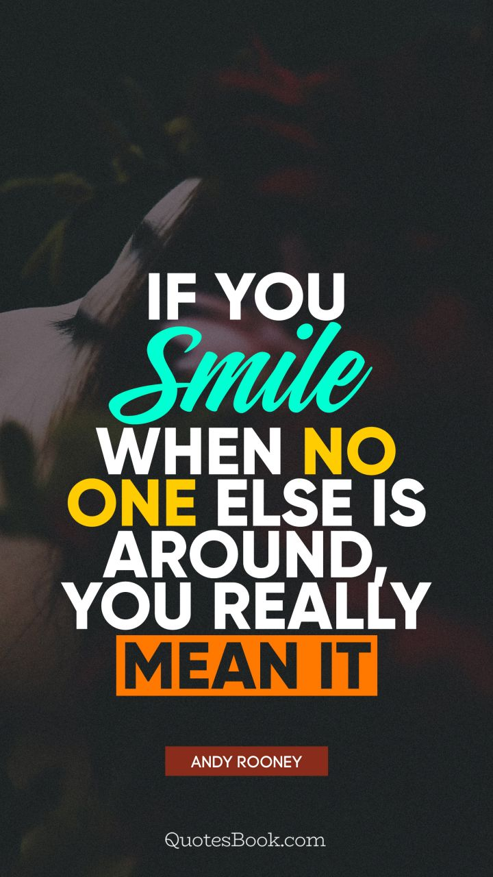 If you smile when no one else is around, you really mean it. - Quote by Andy Rooney