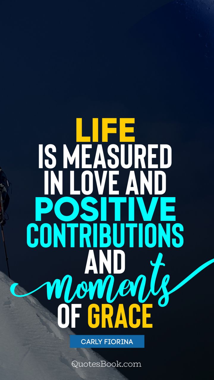 Life is measured in love and positive contributions and moments of grace. - Quote by Carly Fiorina