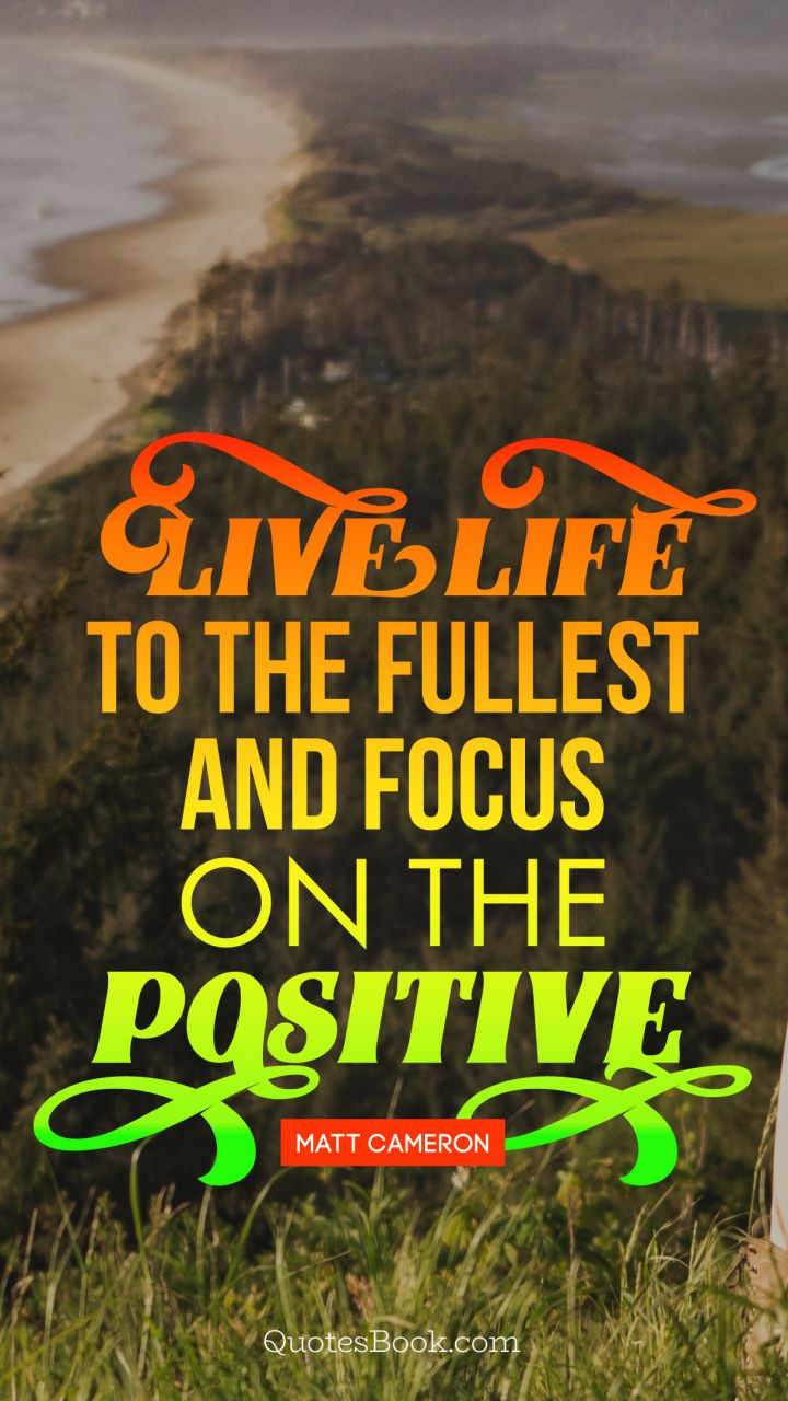 Live Life To The Fullest And Focus On The Positive Quote By Matt