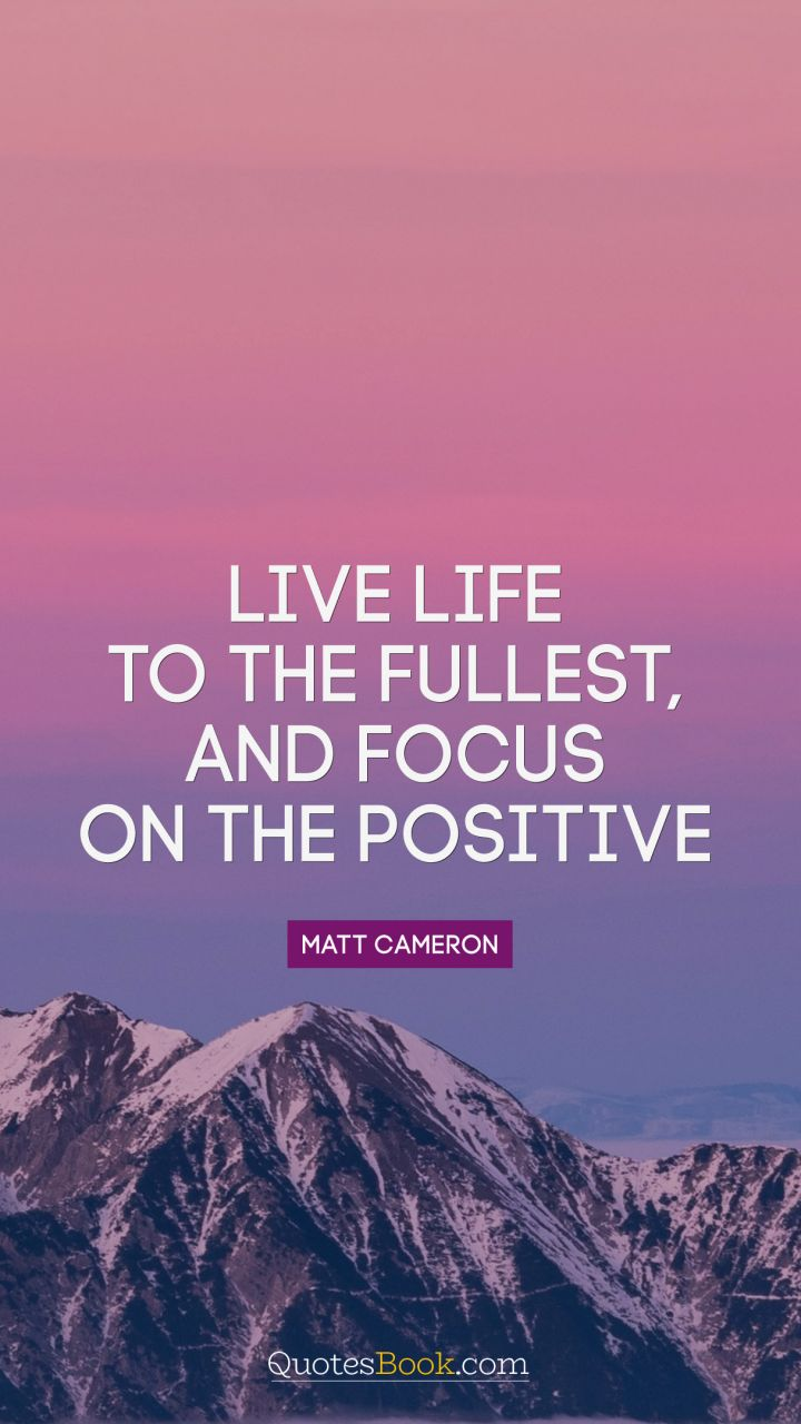 Live Life To The Fullest Quotes Live Life To The Fullest And Focus On The Positive Quote.
