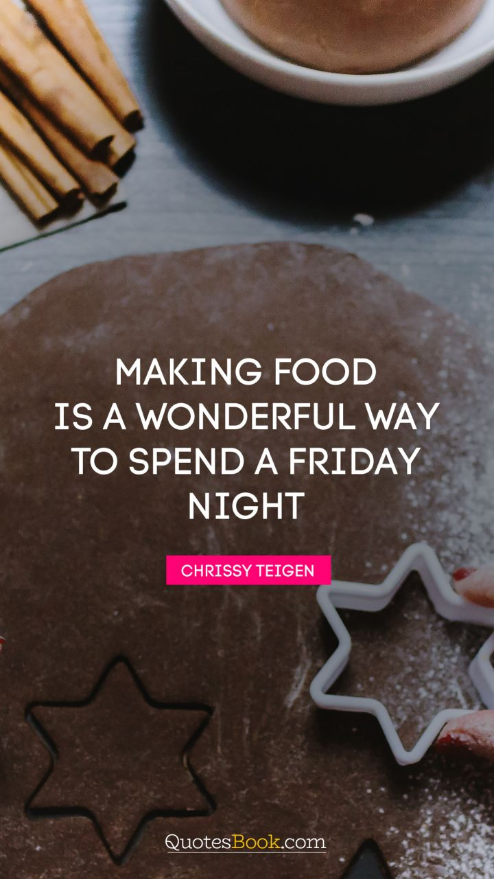 Making food is a wonderful way to spend a Friday night. - Quote by Chrissy Teigen