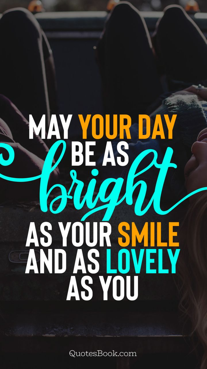 May your day be as bright as your smile and as lovely as you