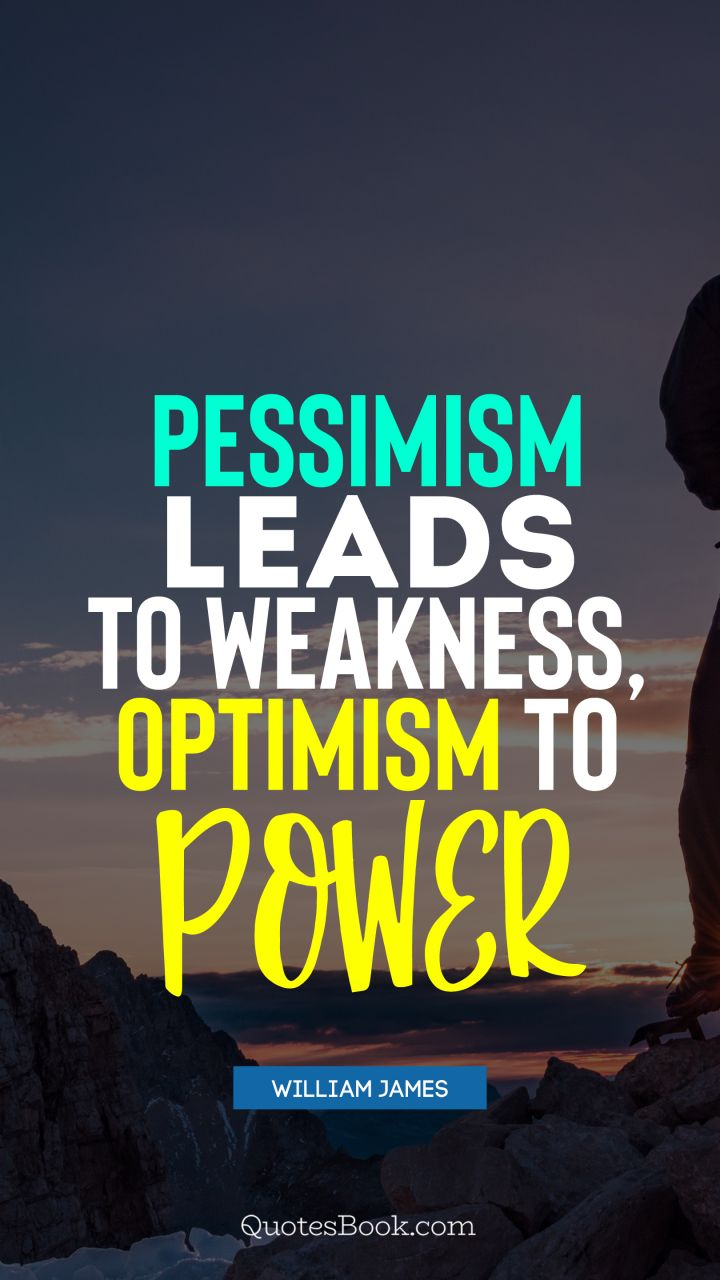 Pessimism leads to weakness, optimism to power. - Quote by William James
