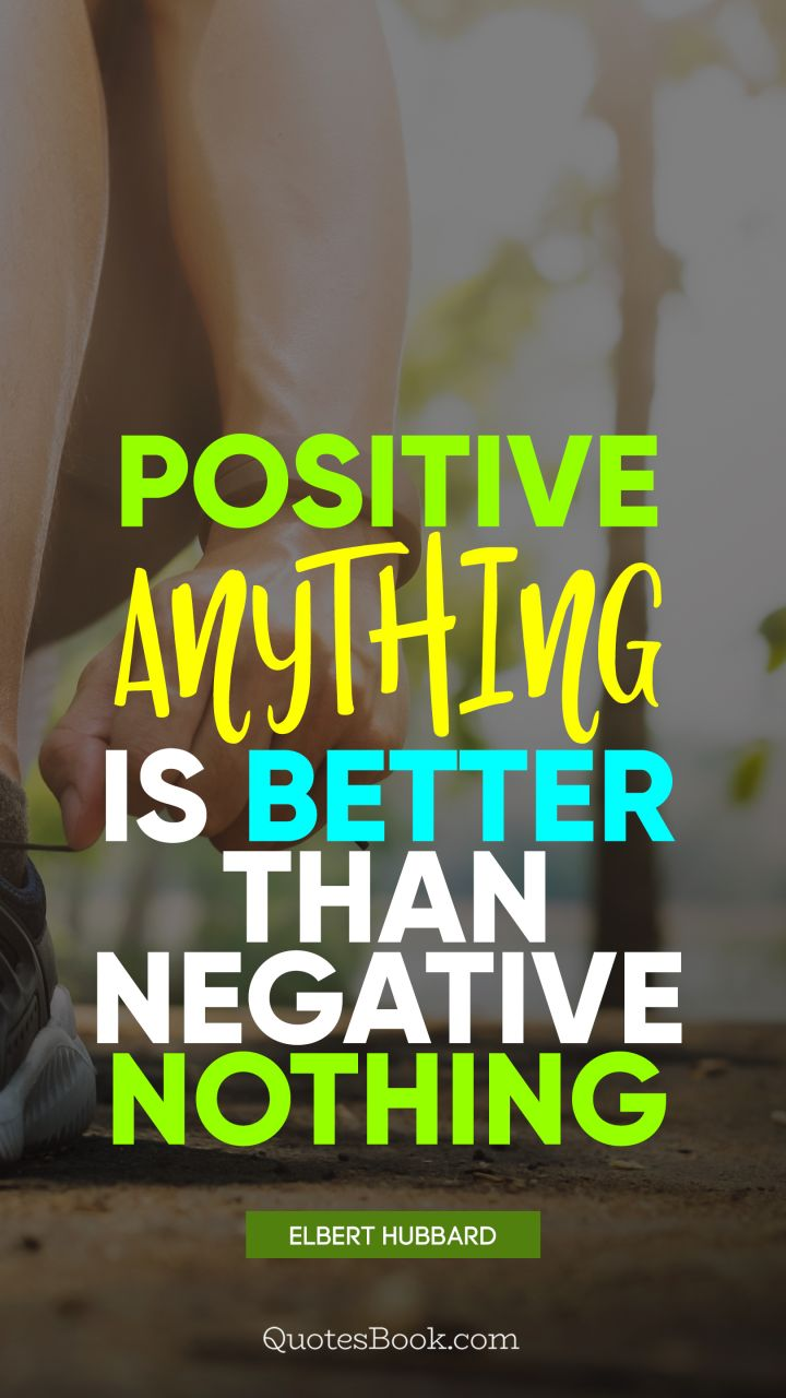 Positive anything is better than negative nothing. - Quote by Elbert Hubbard