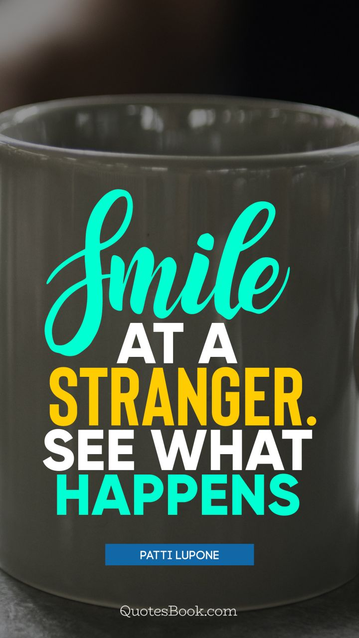 Smile at a stranger. See what happens. - Quote by Patti LuPone