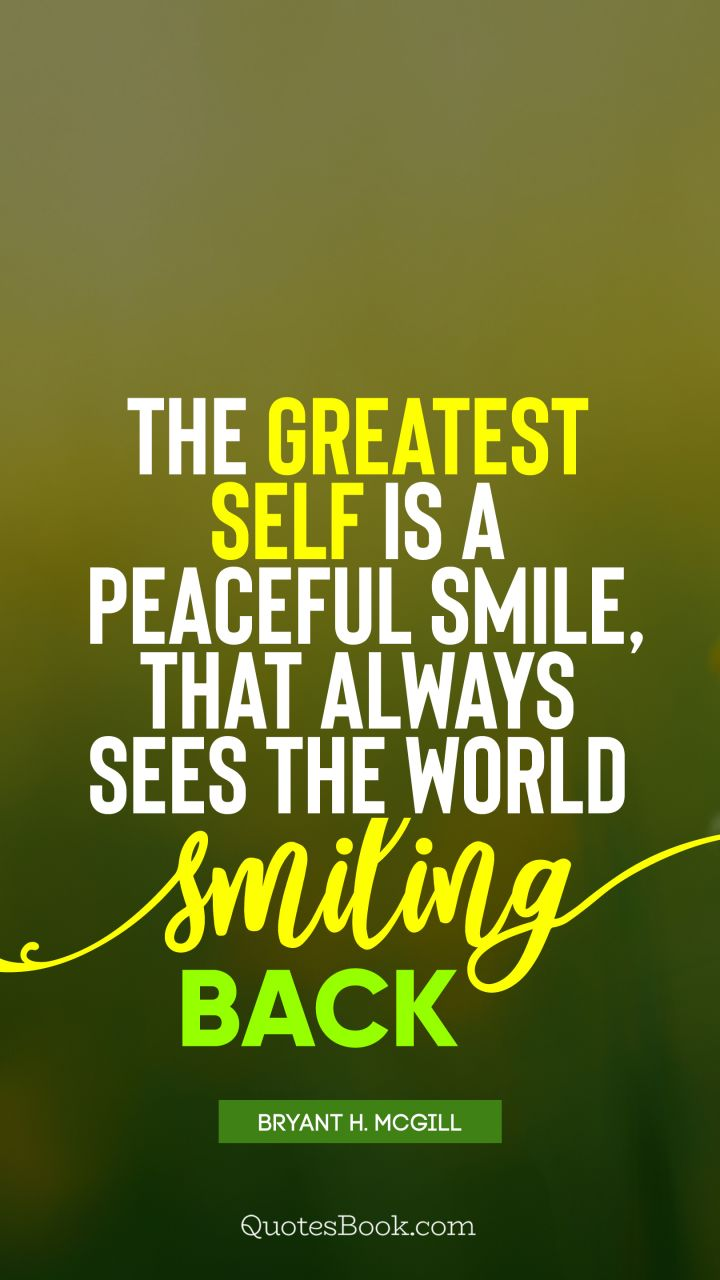 The greatest self is a peaceful smile, that always sees the world smiling back. - Quote by Bryant H. McGill