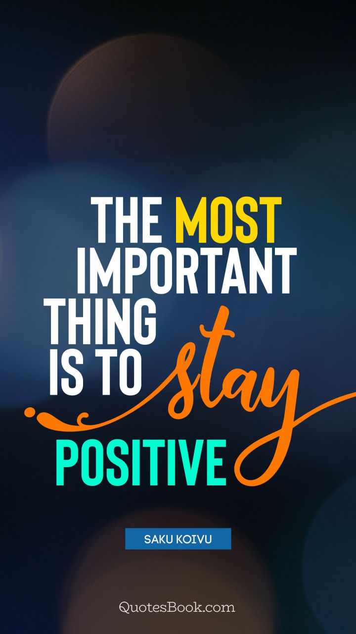 The most important thing is to stay positive. - Quote by Saku Koivu