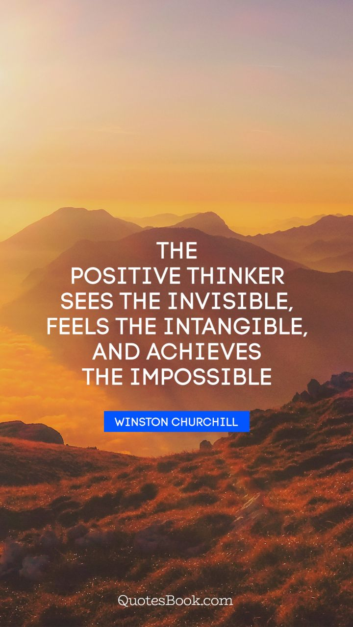 The positive thinker sees the invisible, feels the intangible, and achieves the impossible. - Quote by Winston Churchill