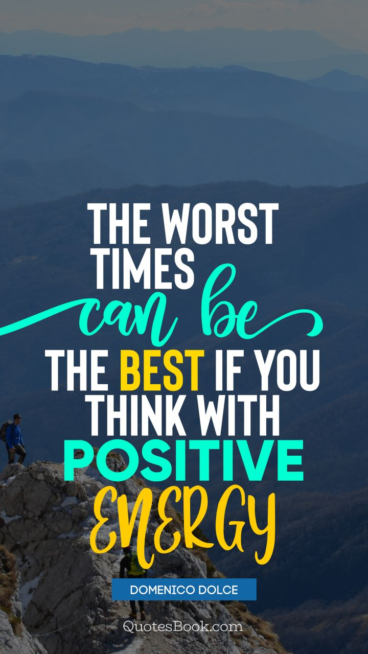 The worst times can be the best if you think with positive energy. - Quote by Domenico Dolce