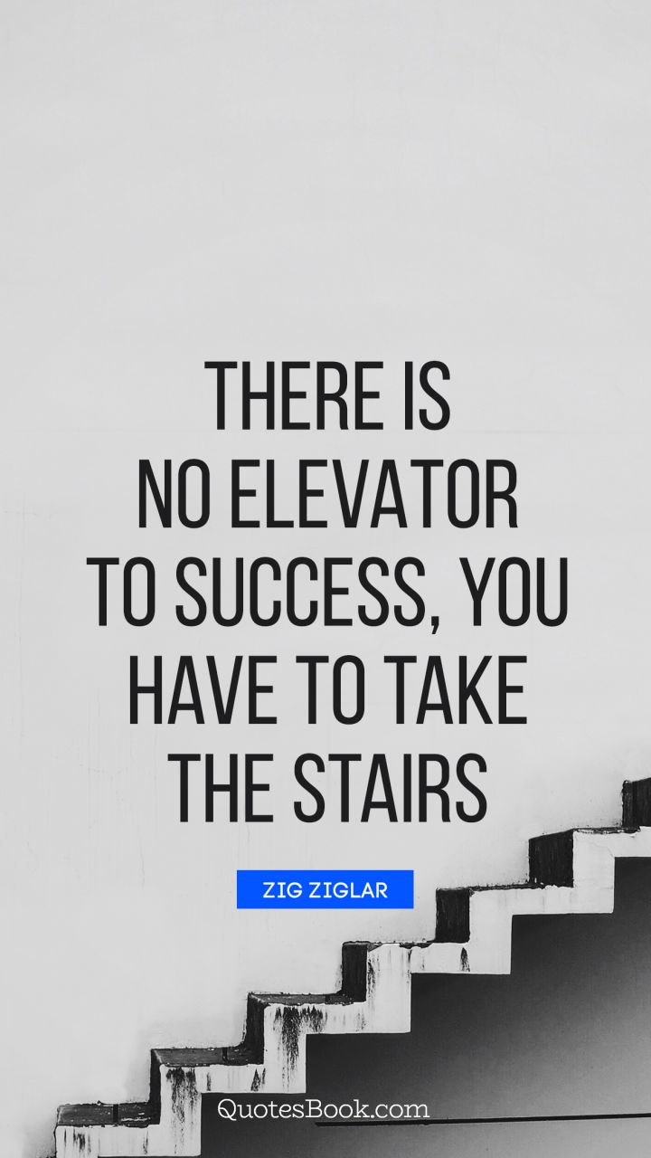 There is no elevator to success, you have to take the stairs. - Quote by Zig Ziglar