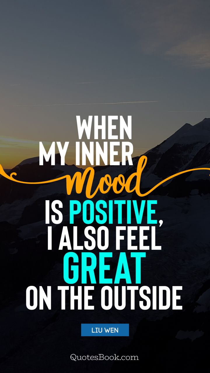 When my inner mood is positive, I also feel great on the outside. - Quote by Liu Wen