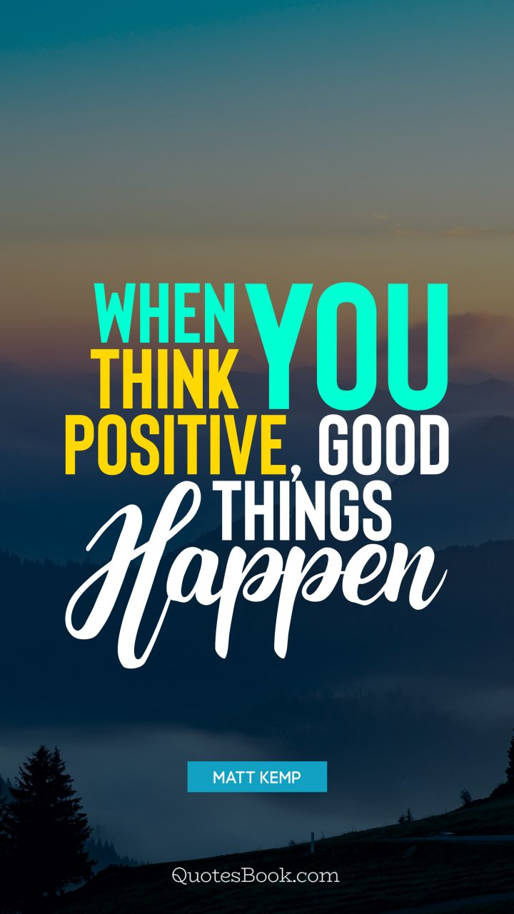 When You Think Positive Good Things Happen Quote By