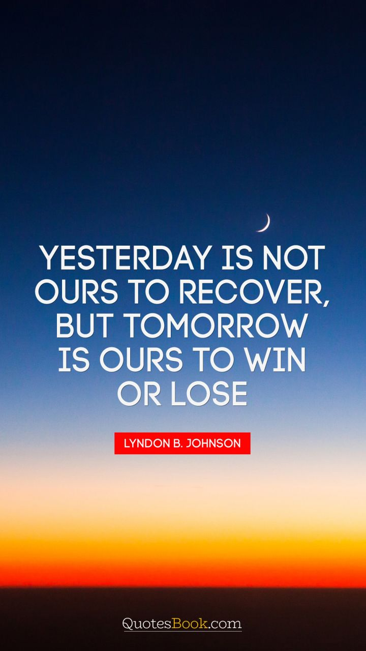 Yesterday is not ours to recover, but tomorrow is ours to win or lose. - Quote by Lyndon Baines Johnson