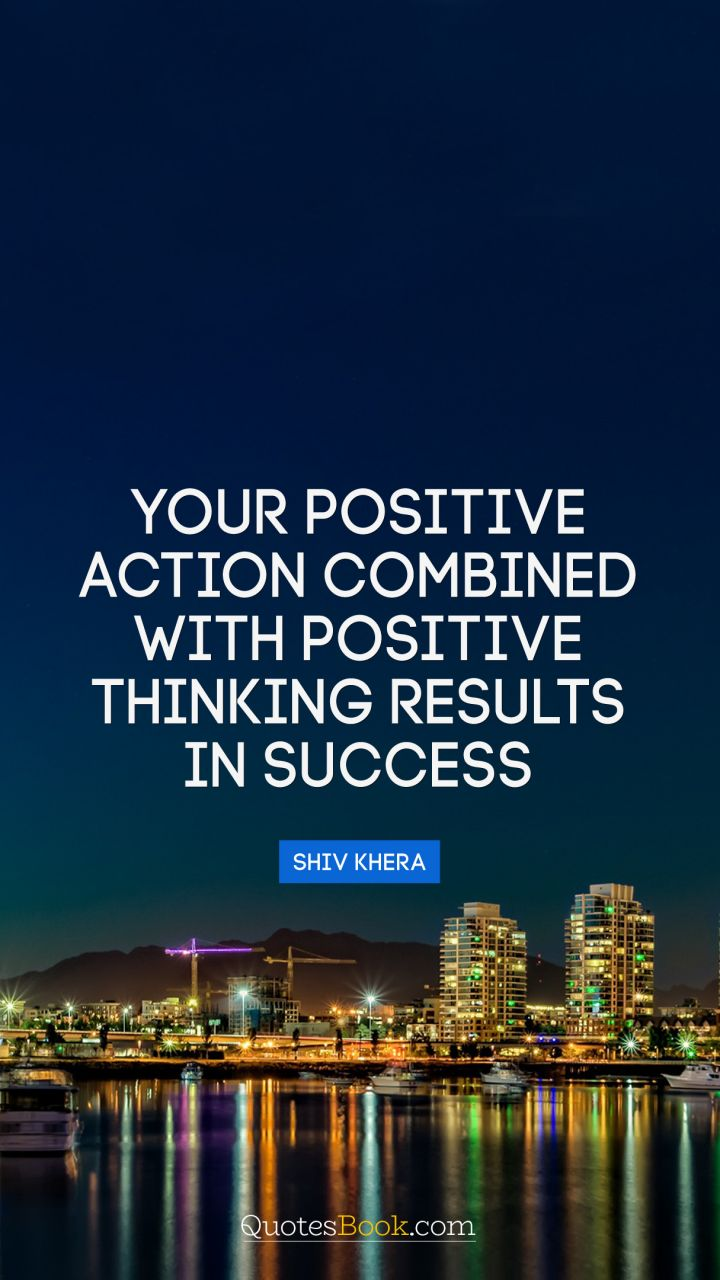 Your positive action combined with positive thinking results in success. - Quote by Shiv Khera