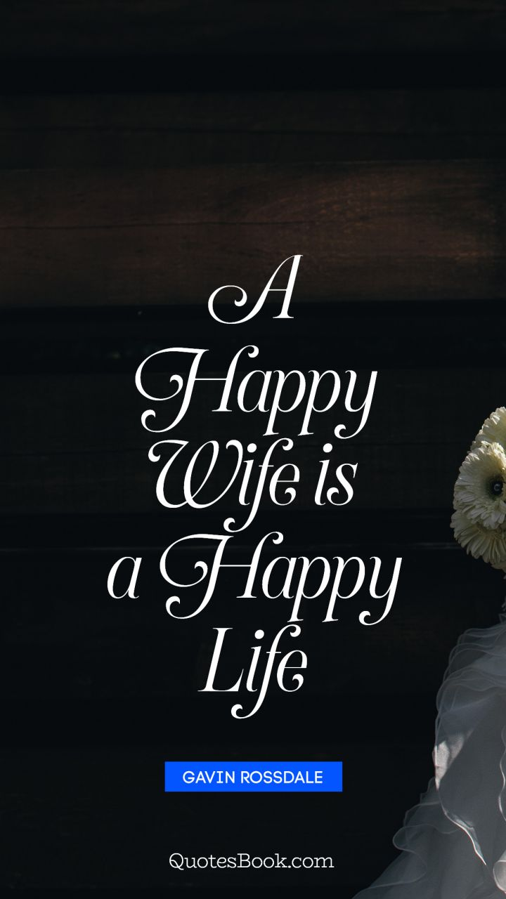 A happy wife is a happy life. - Quote by Gavin Rossdale