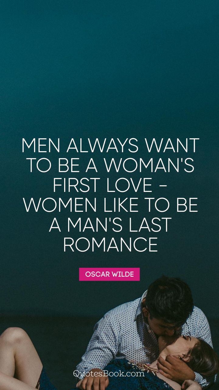 Men always want to be a woman's first love - women like to be a man's last romance. - Quote by Oscar Wilde