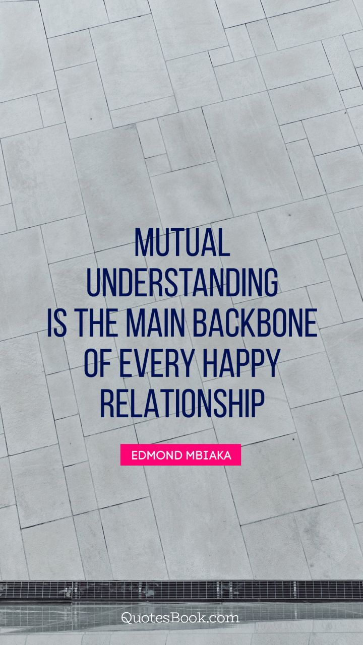 Image of: Rules Quote By Edmond Mbiaka Mutual Understanding Is The Main Backbone Of Every Happy Relationship Quote By Edmond Mbiaka The Random Vibez Mutual Understanding Is The Main Backbone Of Every Happy