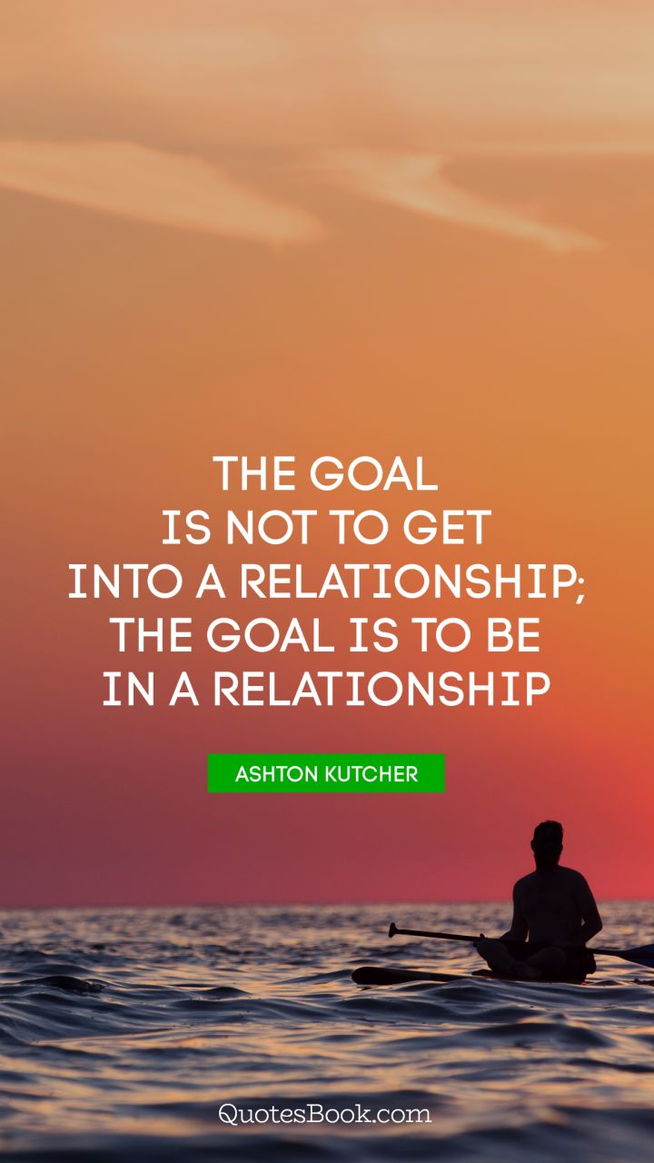 The goal is not to get into a relationship; the goal is to be in a relationship. - Quote by Ashton Kutcher