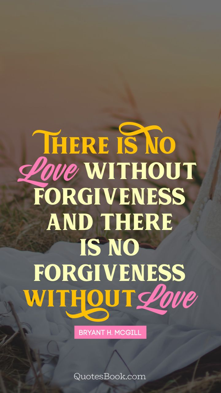 There is no love without forgiveness, and there is no forgiveness without love. - Quote by Bryant H. McGill