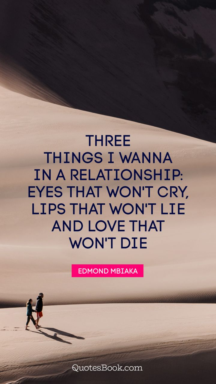 Three Things I Wanna In A Relationship Eyes That Won T Cry Lips
