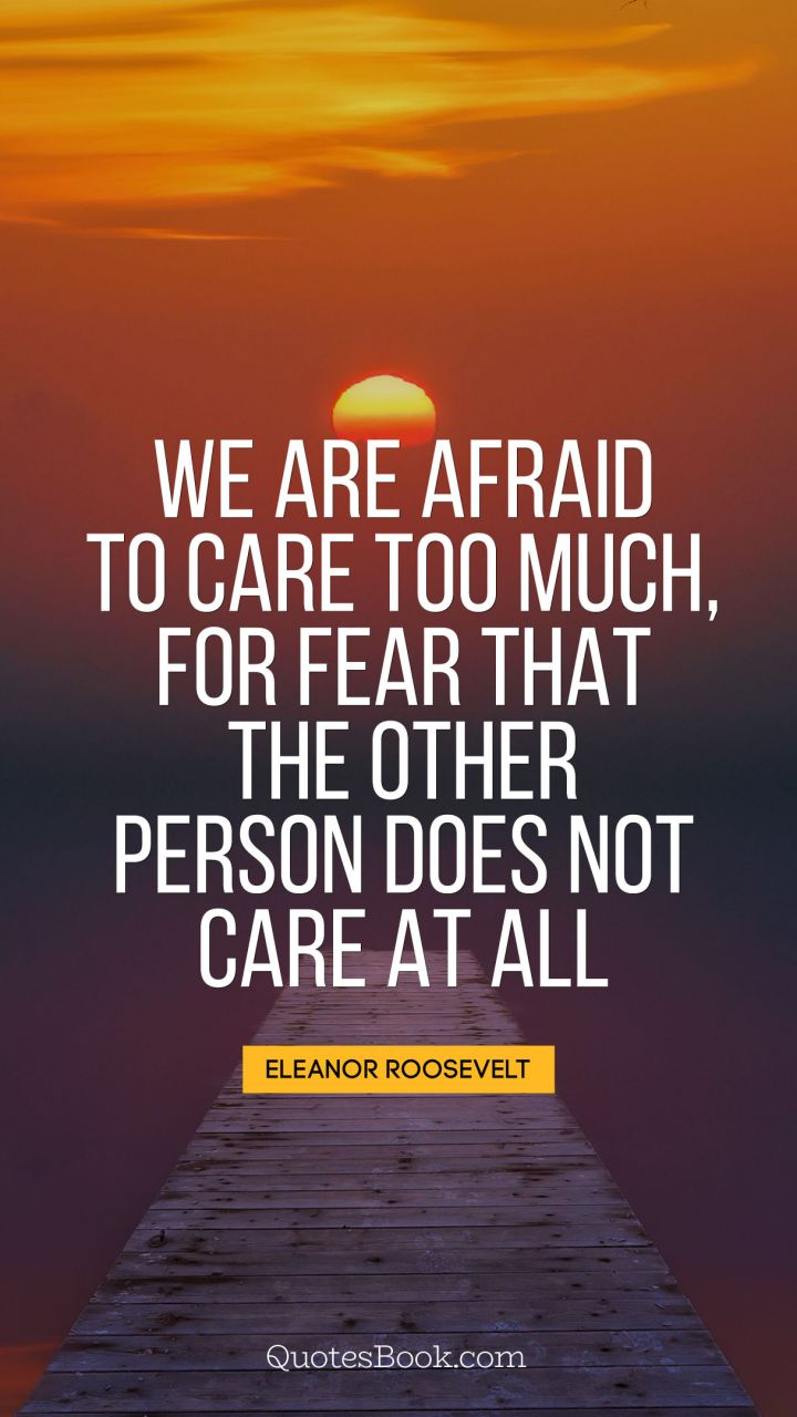 We Are Afraid To Care Too Much For Fear That The Other Person Does