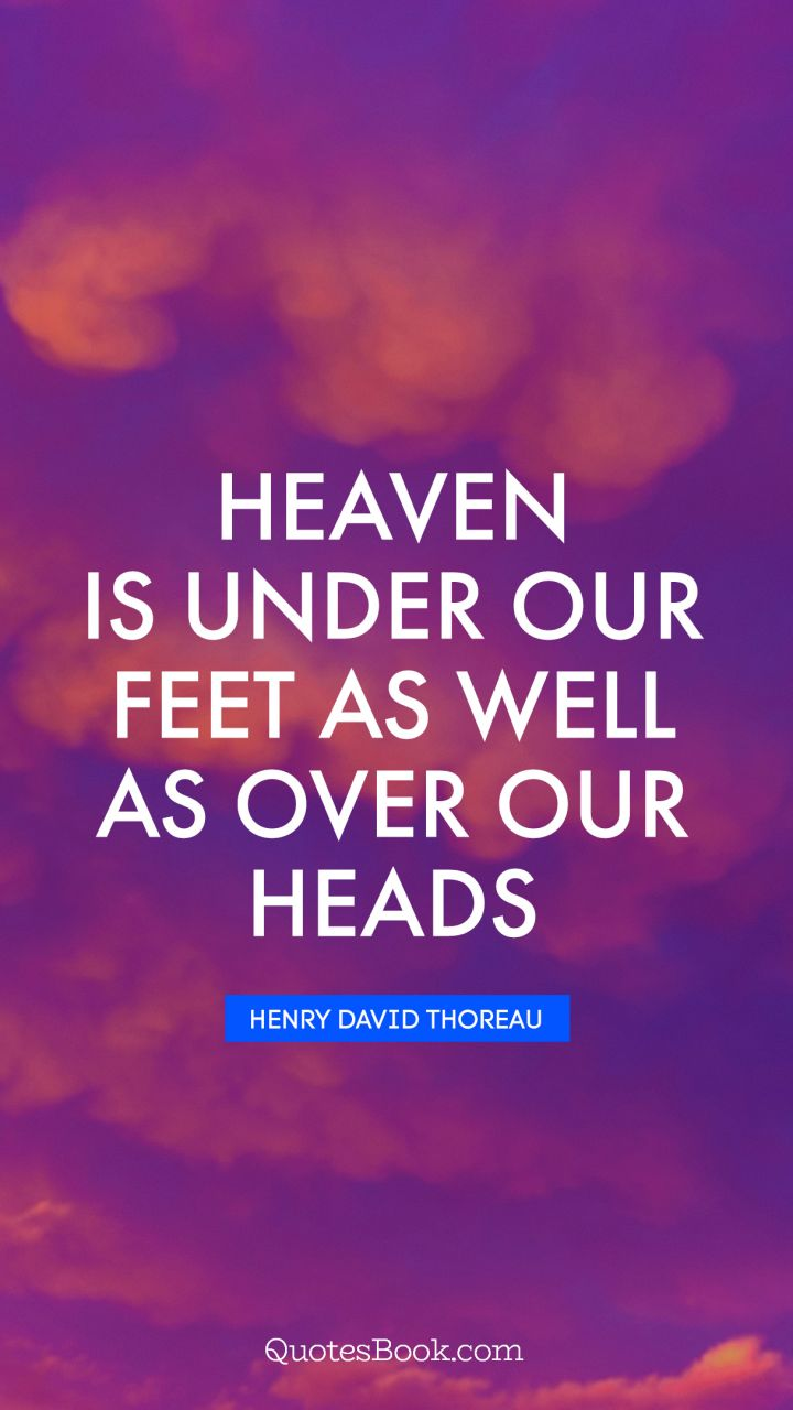 Heaven is under our feet as well as over our heads. - Quote ...