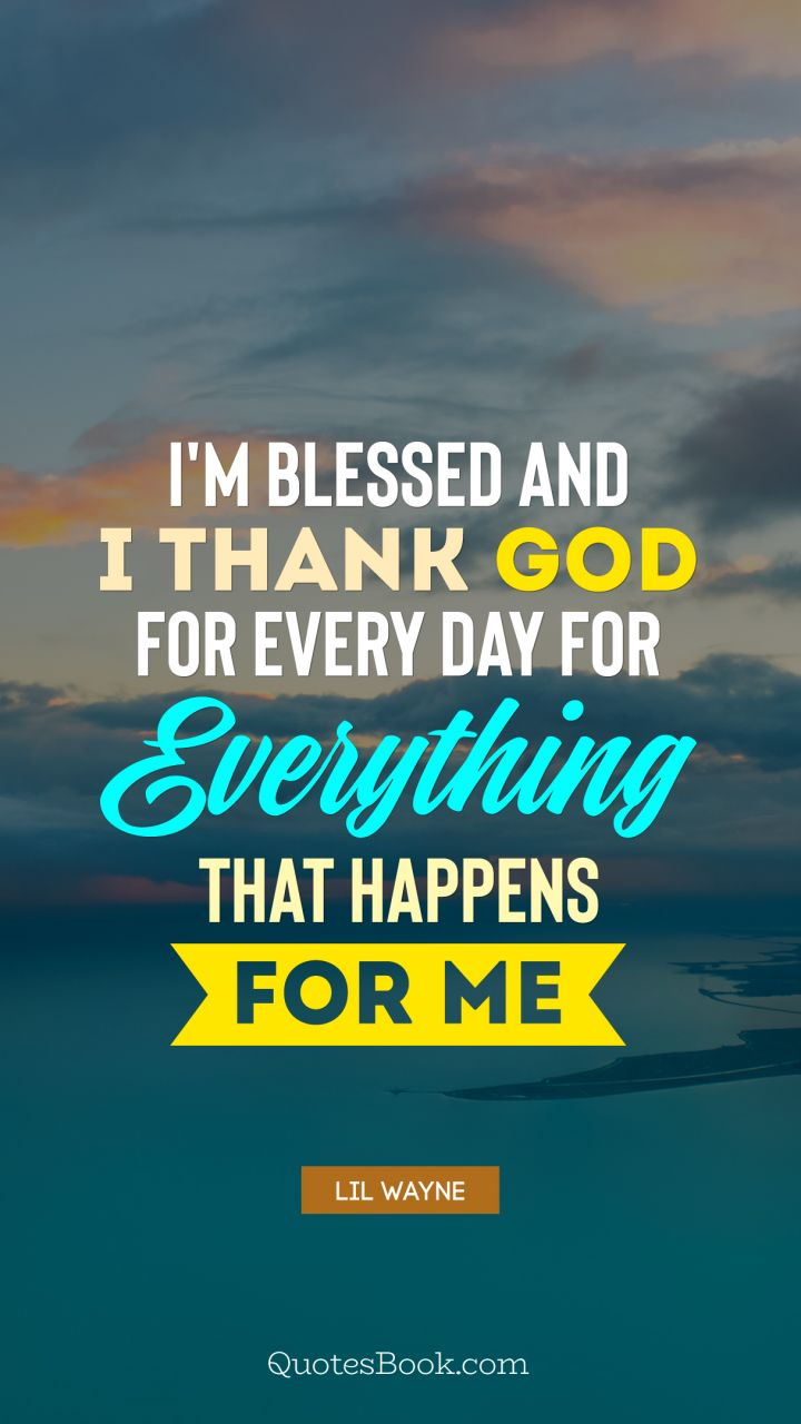 Im Blessed And I Thank God For Every Day For Everything That