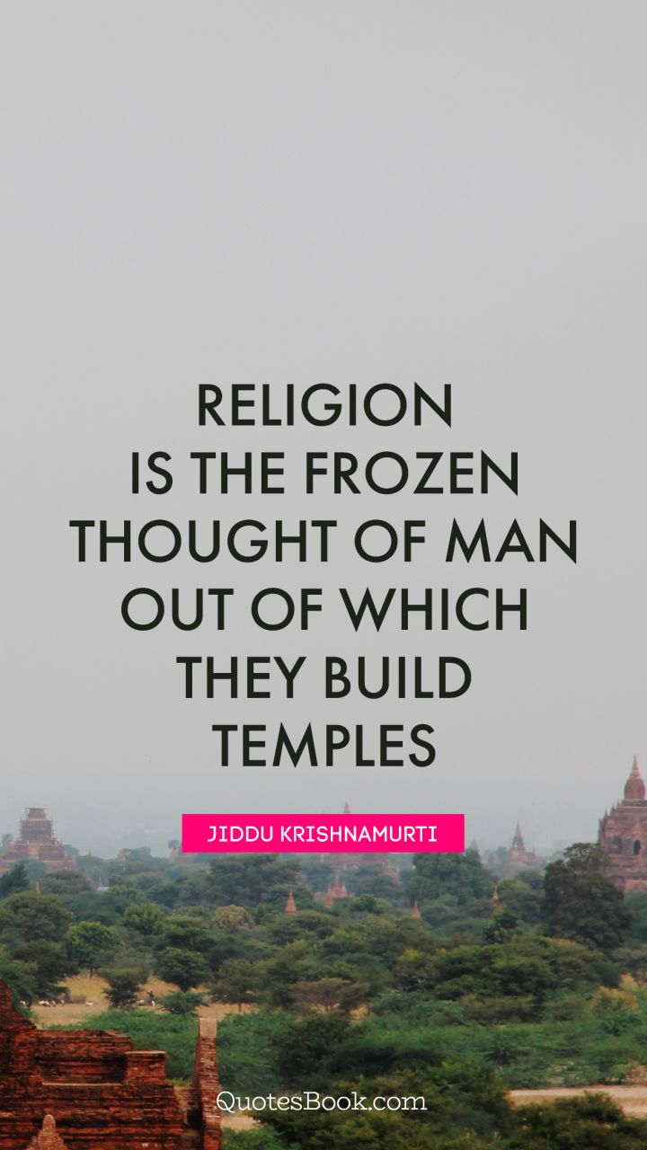Religion is the frozen thought of man out of which they build temples. - Quote by Jiddu Krishnamurti