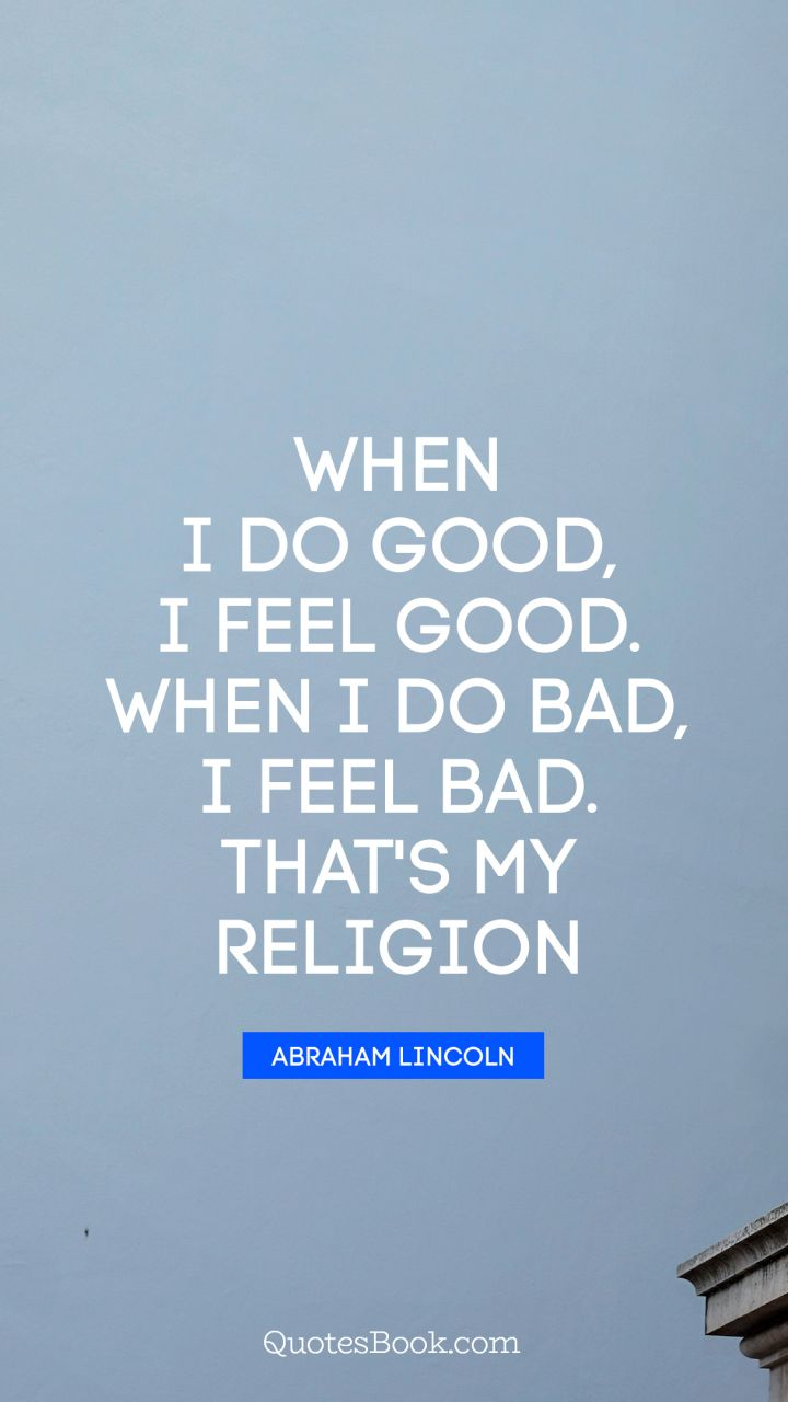 When I do good, I feel good. When I do bad, I feel bad. That's my religion. - Quote by Abraham Lincoln