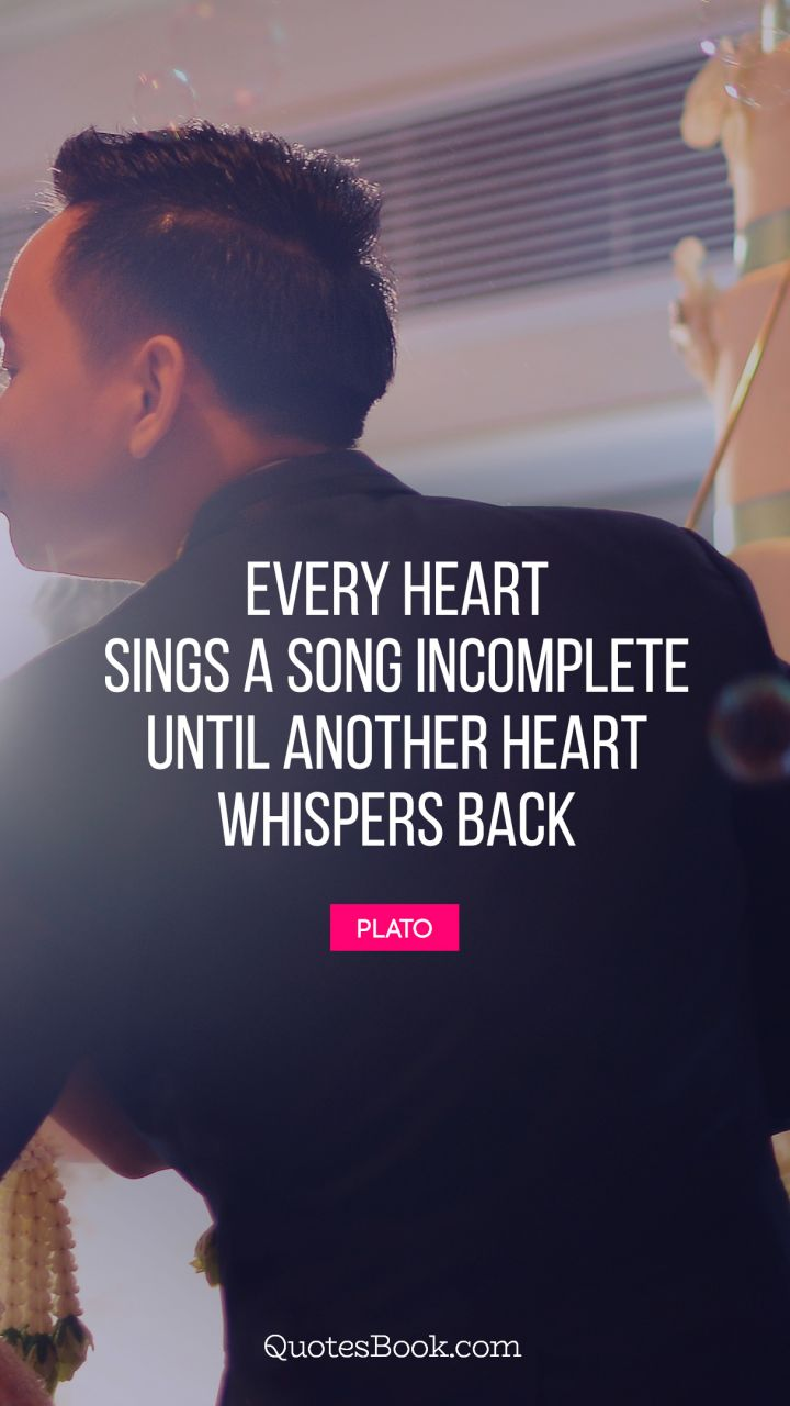 Every heart sings a song incomplete until another heart whispers back. - Quote by Plato