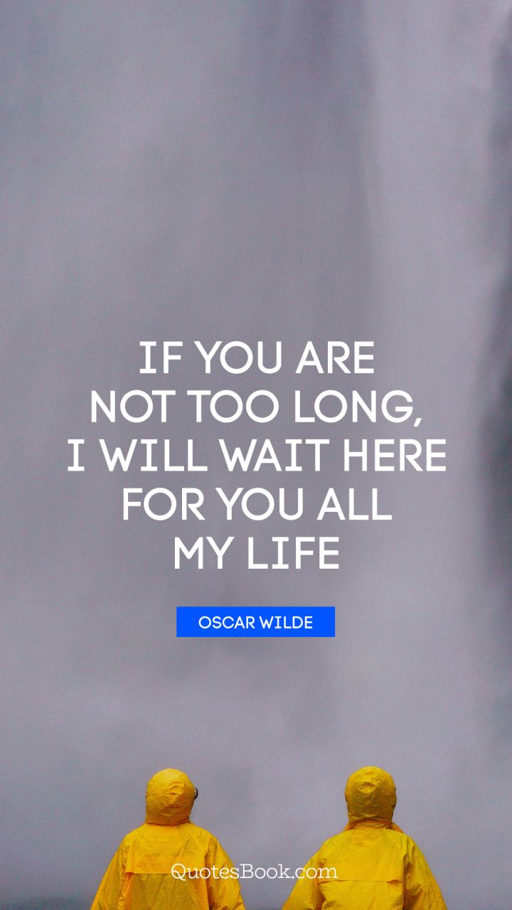 If you are not too long, I will wait here for you all my life. - Quote by Oscar Wilde