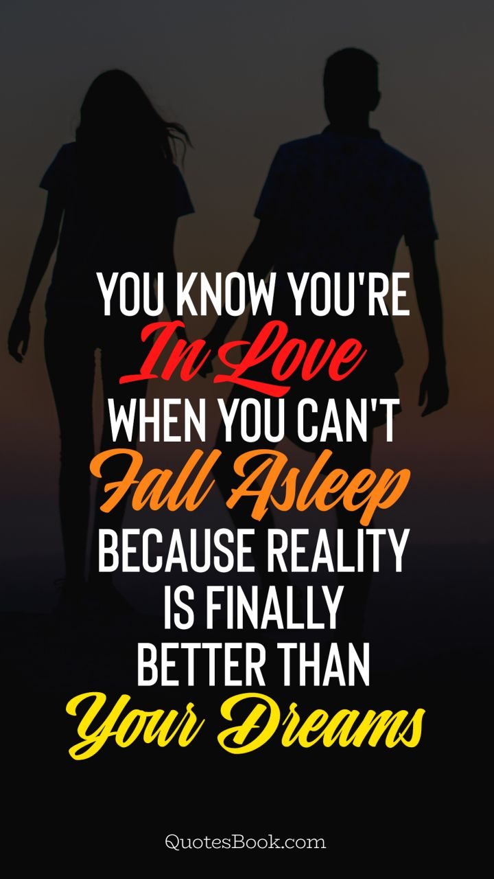 You know you're in love when you can't fall asleep because reality is finally better than your dreams