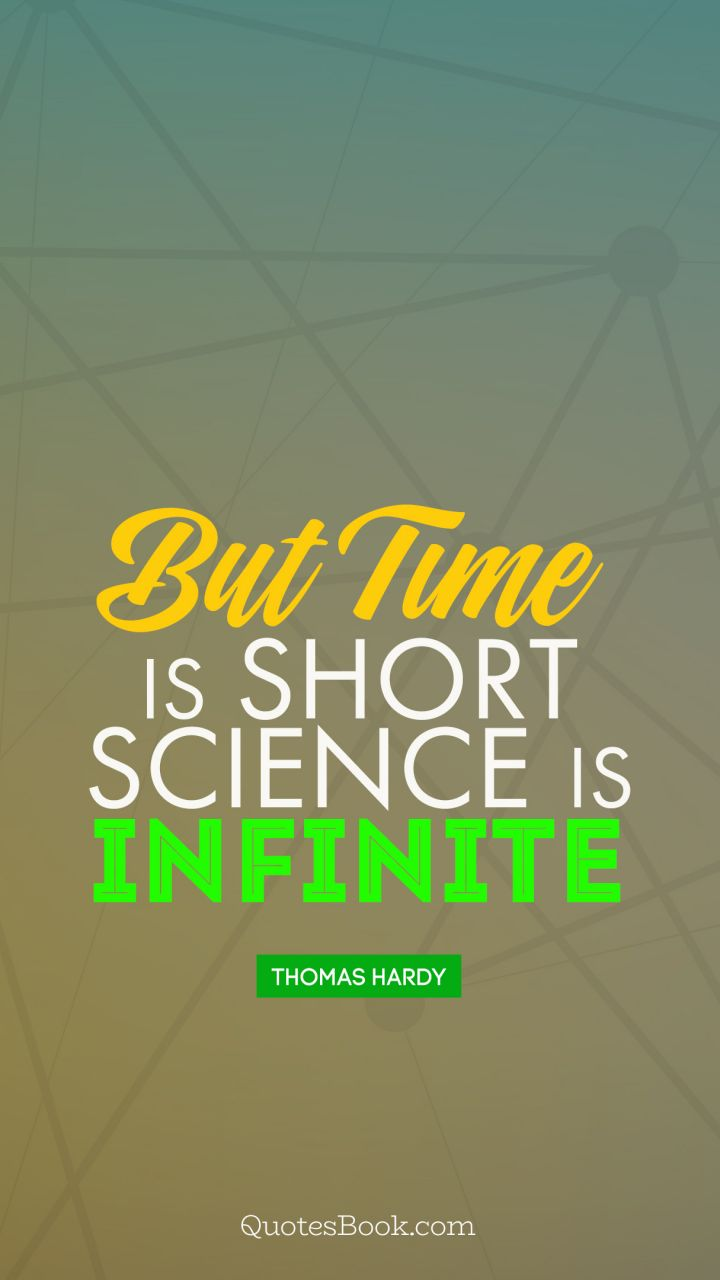 But time is short, science is infinite. - Quote by Thomas Hardy