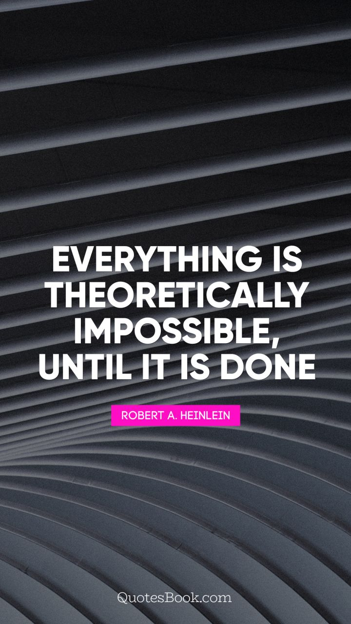 Everything is theoretically impossible, until it is done. - Quote by Robert A. Heinlein
