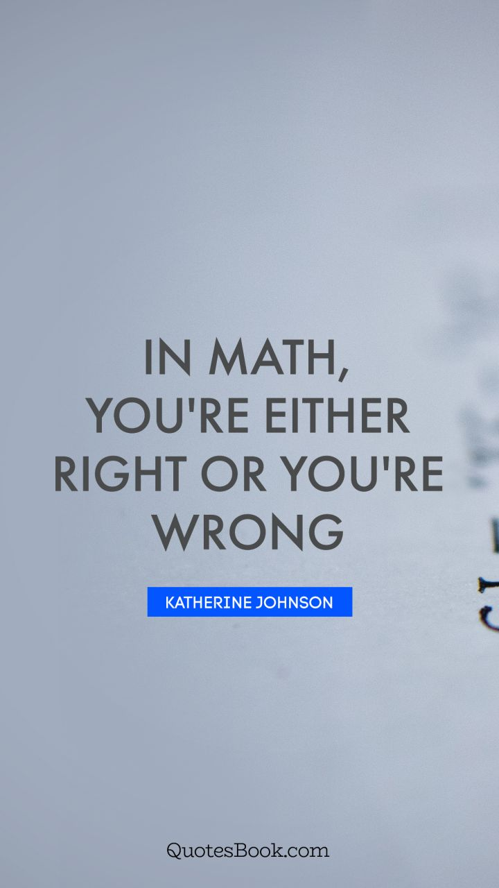 In math, you're either right or you're wrong. - Quote by Katherine Johnson