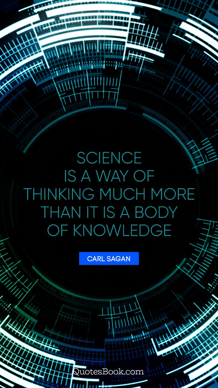 Science is a way of thinking much more than it is a body of knowledge. - Quote by Carl Sagan