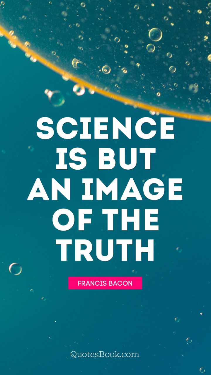 Science is but an image of the truth. - Quote by Francis Bacon