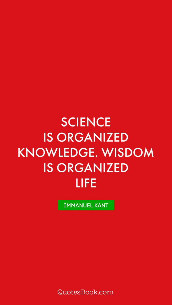 Science is organized knowledge. Wisdom is organized life. - Quote by Immanuel Kant