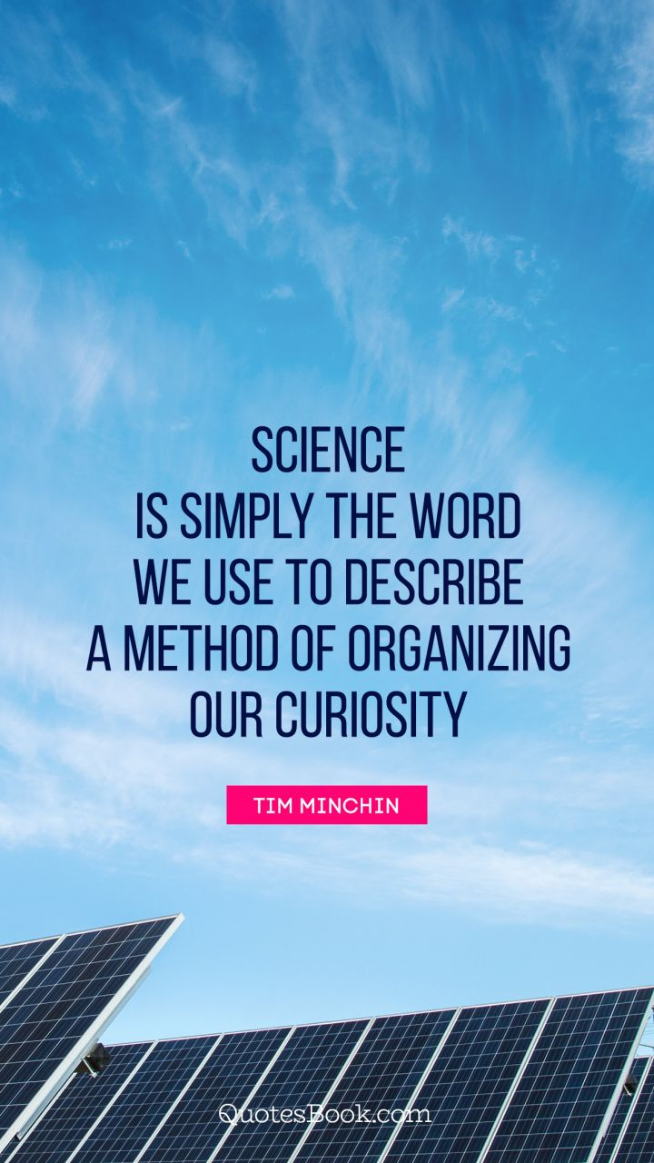 Science is simply the word we use to describe a method of organizing our curiosity. - Quote by Tim Minchin
