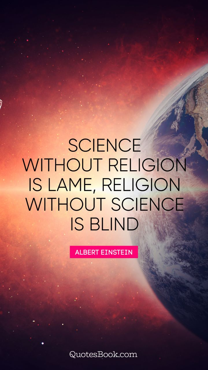Science without religion is lame, religion without science is blind. - Quote by Albert Einstein