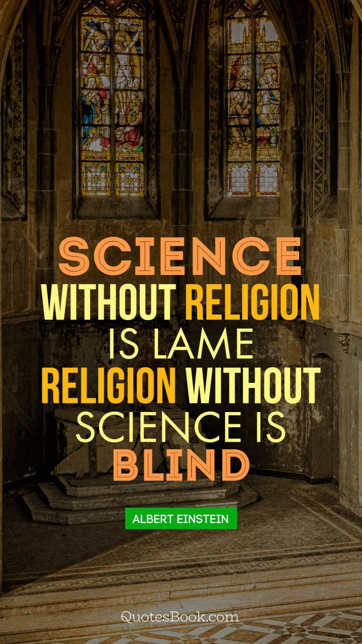 Science without religion is lame religion without science is blind. - Quote by Albert Einstein