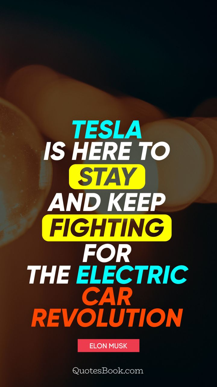 Tesla is here to stay and keep fighting for the electric car revolution. - Quote by Elon Musk
