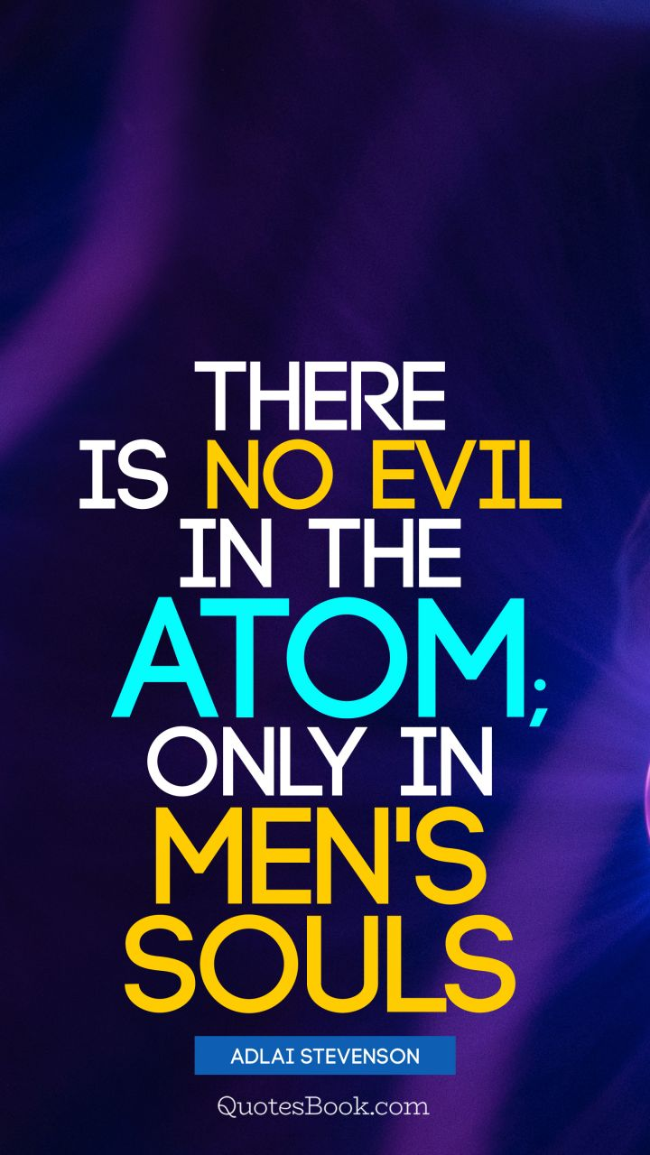There is no evil in the atom; only in men's souls. - Quote by Adlai Stevenson