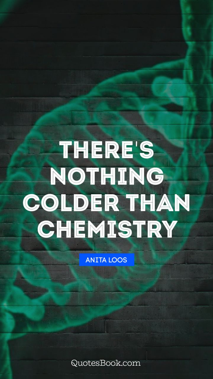 There's nothing colder than chemistry. - Quote by Anita Loos