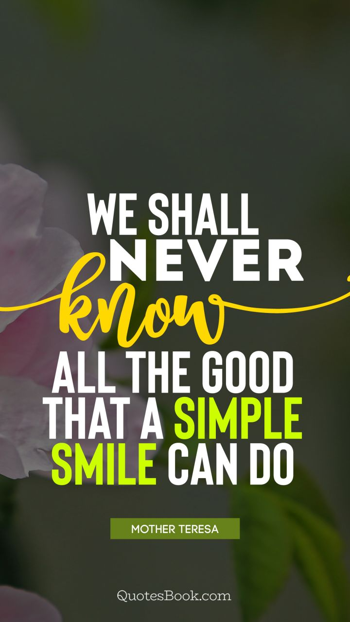 We shall never know all the good that a simple smile can do. - Quote by Mother Teresa